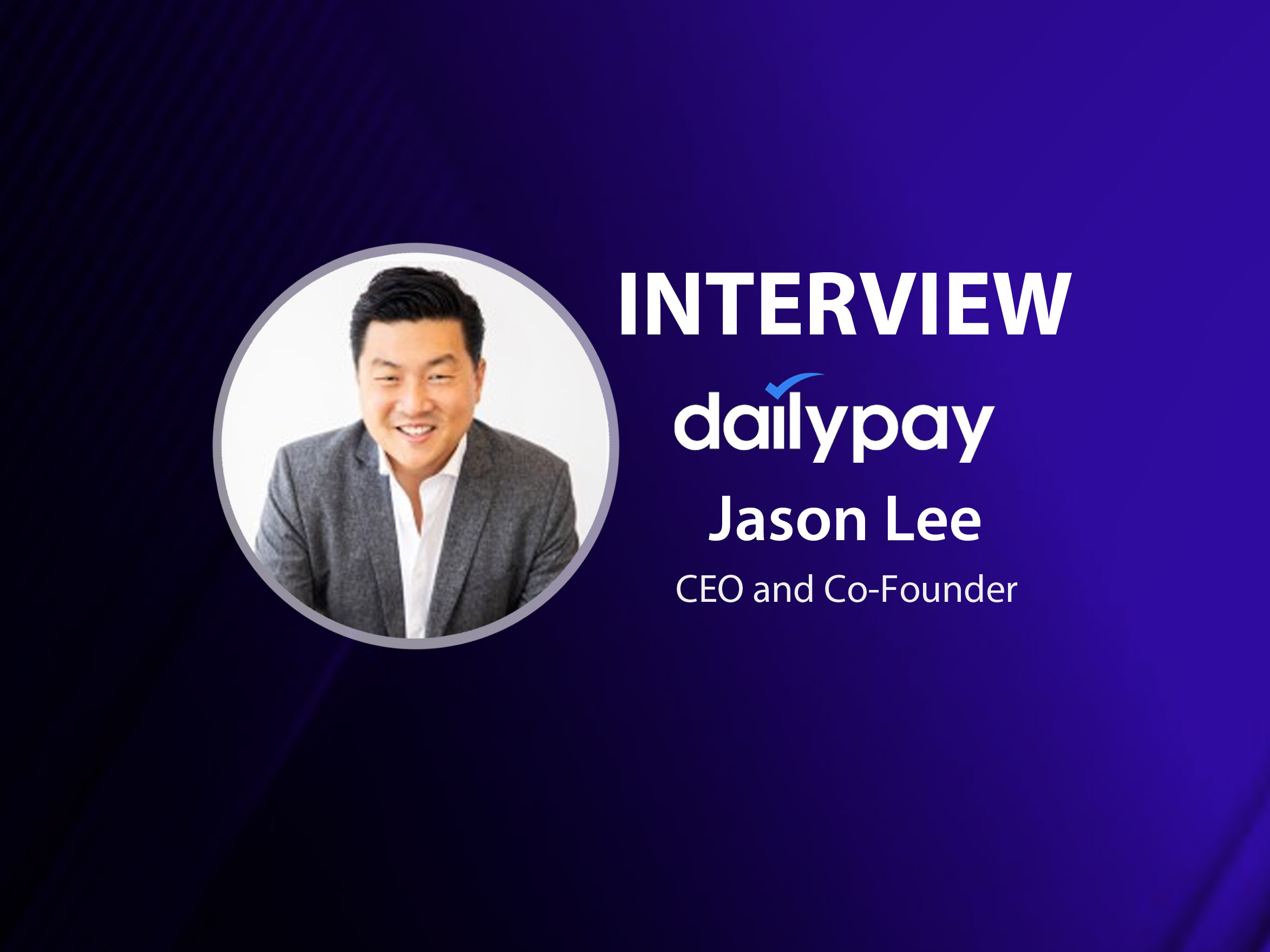 GlobalFintechSeries Interview with Jason Lee, CEO and Co-Founder at DailyPay
